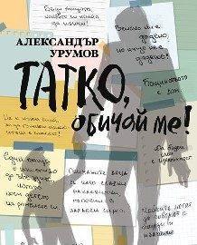 """""""Татко, обичай ме"""" е новата книга на писателя Александър Урумов"""
